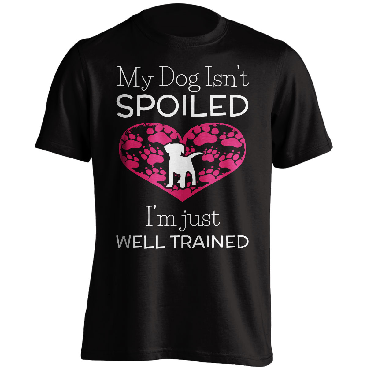 My Dog Isn't Spoiled I'm Just Well Trained T-Shirt
