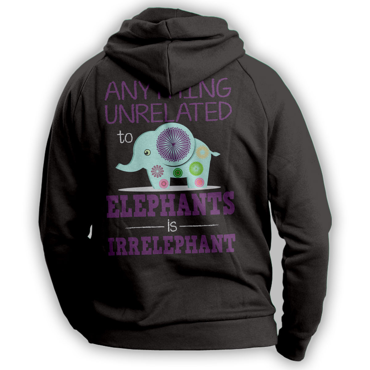 """Anything Unrelated To Elephants Is Irrelephant"" Hoodie"