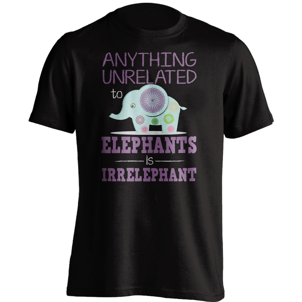 """Anything Unrelated To Elephants Is Irrelephant"" T-Shirt"