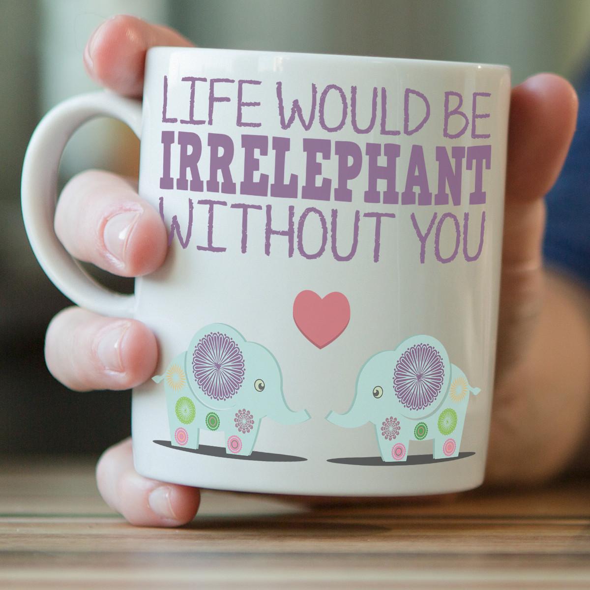 """""""Life Would Be Irrelephant Without You"""" Elephant Mug"""