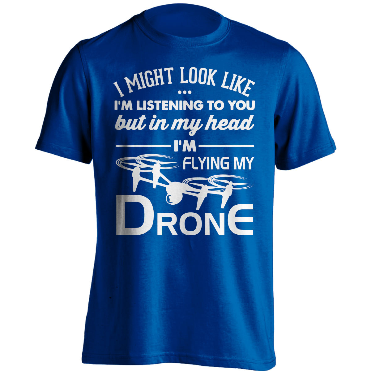 """""""I Might Look Like I'm Listening To You"""" Drone Flying T-Shirt"""